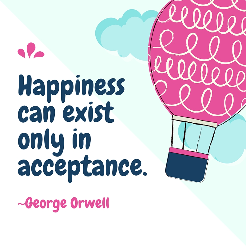 Happiness can only exist in acceptance.